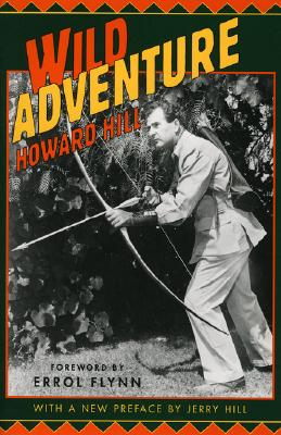 Wild Adventure - Hill, Howard, and Flynn, Errol (Foreword by), and Flynn, Erol (Foreword by)