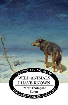 Wild Animals I Have Known - Seton, Ernest Thompson