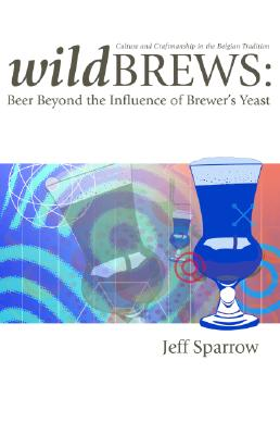 Wild Brews: Culture and Craftsmanship in the Belgian Tradition - Sparrow, Jeff, and Hieronymus, Stan