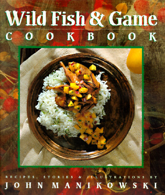 Wild Fish & Game Cookbook - Manikowski, John, and Oelbaum, Zeva (Photographer)