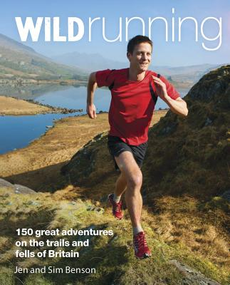 Wild Running: 150 Great Adventures on the Trails and Fells of Britain - Benson, Jen