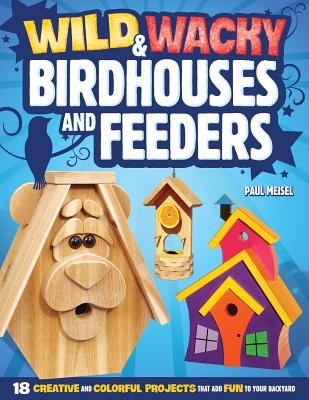 Wild & Wacky Bird Houses and Feeders: 18 Creative and Colorful Projects That Add Fun to Your Backyard - Meisel, Paul