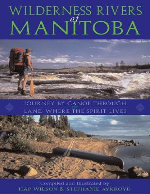 Wilderness Rivers of Manitoba: Journey by Canoe Through the Land Where the Spirit Lives - Aykroyd, Stephanie, and Wilson, Hap