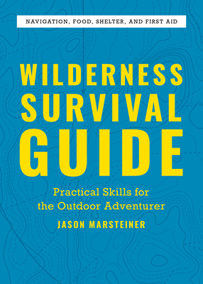 Wilderness Survival Guide: Practical Skills for the Outdoor Adventurer - Marsteiner, Jason