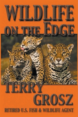 Wildlife on The Edge: Adventures of a Special Agent in the U.S. Fish & Wildlife Service - Grosz, Terry