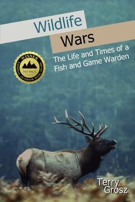 Wildlife Wars: The Life and Times of a Fish and Game Warden - Grosz, Terry