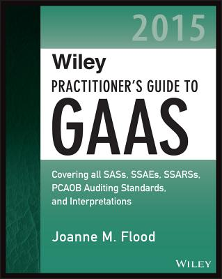Wiley Practitioner's Guide to GAAS 2015: Covering All SASs, SSAEs, SSARSs, PCAOB Auditing Standards, and Interpretations - Flood, Joanne M.