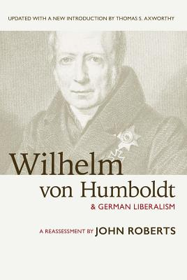 Wilhelm Von Humboldt and German Liberalism: A Reassessment - Roberts, John, and Axworthy, Thomas (Introduction by)