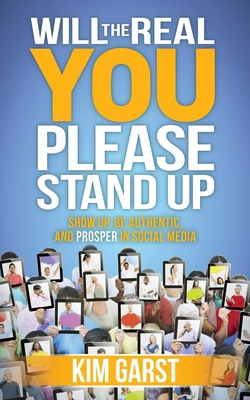Will the Real You Please Stand Up: Show Up, Be Authentic, and Prosper in Social Media - Garst, Kim