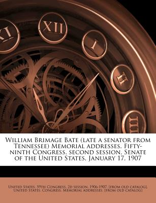 William Brimage Bate (Late a Senator from Tennessee) Memorial Addresses. Fifty-Ninth Congress, Second Session, Senate of the United States, - United States 59th Congress, 2d Session