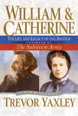 William & Catherine: The Life and Legacy of the Booths: Founders of the Salvation Army - Yaxley, Trevor, and Vanderwal, Carolyn, and Dawson, John (Foreword by)