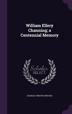 William Ellery Channing; A Centennial Memory - Brooks, Charles Timothy