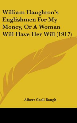 William Haughton's Englishmen for My Money, or a Woman Will Have Her Will (1917) - Baugh, Albert Croll