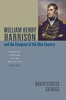 William Henry Harrison and the Conquest of the Ohio Country: Frontier Fighting in the War of 1812 - Skaggs, David Curtis