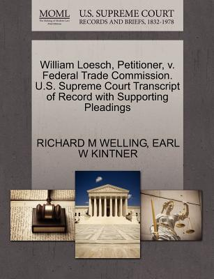 William Loesch, Petitioner, V. Federal Trade Commission. U.S. Supreme Court Transcript of Record with Supporting Pleadings - Welling, Richard M, and Kintner, Earl W
