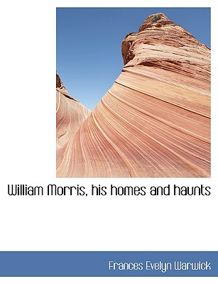 William Morris, His Homes and Haunts - Warwick, Frances Evelyn