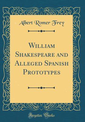 William Shakespeare and Alleged Spanish Prototypes (Classic Reprint) - Frey, Albert Romer