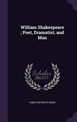 William Shakespeare; Poet, Dramatist, and Man - Mabie, Hamilton Wright
