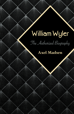 William Wyler: The Authorized Biography - Madsen, Axel