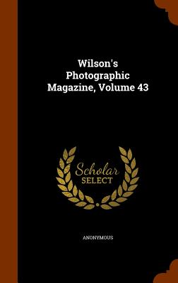 Wilson's Photographic Magazine, Volume 43 - Anonymous