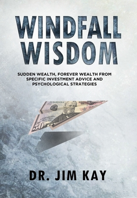 Windfall Wisdom: Sudden Wealth, Forever Wealth from specific investment advice and psychological strategies - Kay, Jim