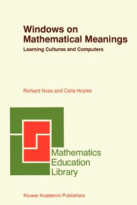 Windows on Mathematical Meanings: Learning Cultures and Computers - Noss, Richard, and Hoyles, Celia