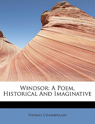 Windsor: A Poem, Historical and Imaginative - Chamberlain, Thomas