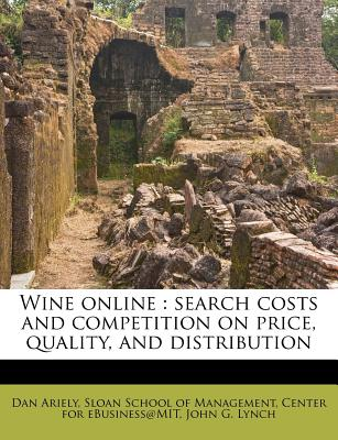 Wine Online: Search Costs and Competition on Price, Quality, and Distribution - Ariely, Dan, and Sloan School of Management (Creator), and Center for Ebusiness@mit (Creator)