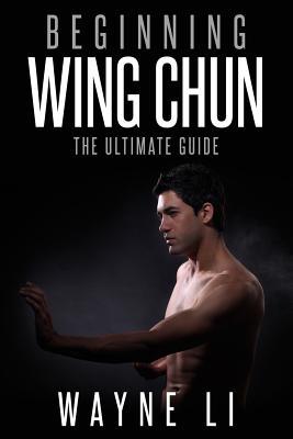 Wing Chun: Beginning Wing Chun: The Ultimate Guide To Starting Wing Chun - Li, Wayne