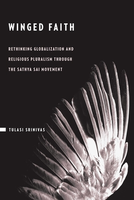 Winged Faith: Rethinking Globalization and Religious Pluralism Through the Sathya Sai Movement - Srinivas, Tulasi