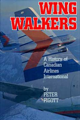 Wingwalkers: The Story of Canadian Airlines International - Pigott, Peter