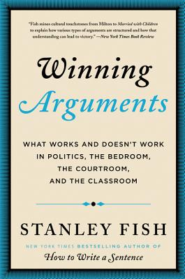 Winning Arguments: What Works and Doesn't Work in Politics, the Bedroom, the Courtroom, and the Classroom - Fish, Stanley