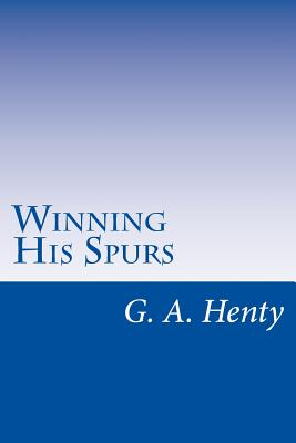 Winning His Spurs - Henty, G A
