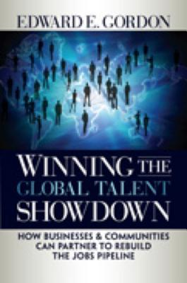 Winning the Global Talent Showdown: How Businesses and Communities Can Partner to Rebuild the Jobs Pipeline - Gordon, Edward E