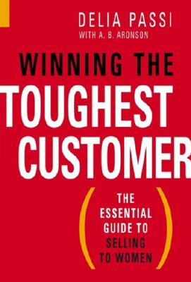 Winning the Toughest Customer: The Essential Guide to Selling to Women - Passi, Delia, and Aaronson, A B