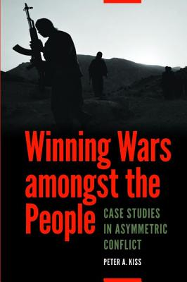 Winning Wars Amongst the People: Case Studies in Asymmetric Conflict - Kiss, Peter A