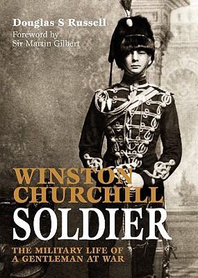 Winston Churchill: Soldier: The Military Life of a Gentleman at War - Russell, Douglas, and Gilbert, Martin, Sir (Foreword by)