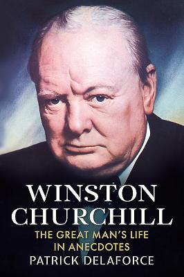 Winston Churchill: The Great Man's Life in Anecdotes - Delaforce, Patrick