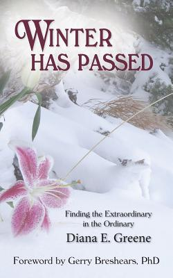 Winter Has Passed: Finding the Extraordinary in the Ordinary - Greene, Diana E