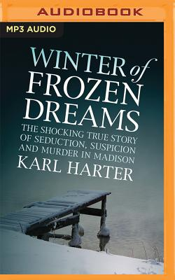 Winter of Frozen Dreams: The Shocking True Story of Seduction, Suspicion and Murder in Madison - Harter, Karl, and Holland, Dennis (Read by)