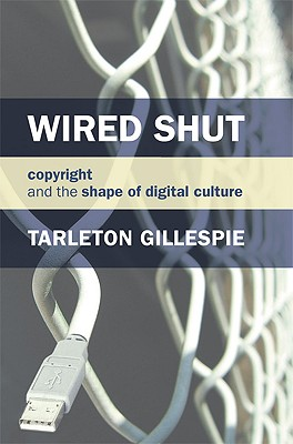 Wired Shut: Copyright and the Shape of Digital Culture - Gillespie, Tarleton