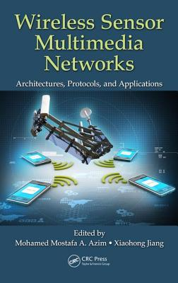 Wireless Sensor Multimedia Networks: Architectures, Protocols, and Applications - Azim, Mohamed Mostafa A. (Editor), and Jiang, Xiaohong (Editor)