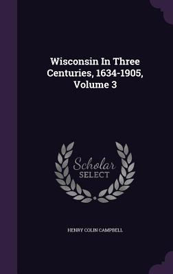 Wisconsin in Three Centuries, 1634-1905, Volume 3 - Campbell, Henry Colin