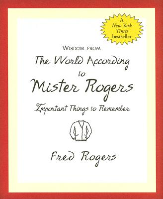 Wisdom from the World According to Mister Rogers: Important Things to Remember - Rogers, Fred