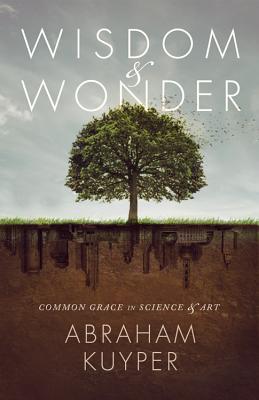 Wisdom & Wonder: Common Grace in Science & Art - Kuyper, Abraham, D.D., LL.D, and Ballor, Jordan J (Editor), and Grabill, Stephen J (Editor)