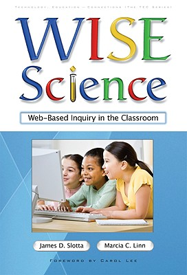 WISE Science: Web-Based Inquiry in the Classroom - Slotta, James D, and Linn, Marcia C, Professor, and Lee, Carol D (Foreword by)