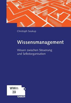 Wissensmanagement: Wissen Zwischen Steuerung Und Selbstorganisation - Soukup, Christoph