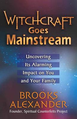 Witchcraft Goes Mainstream: Uncovering Its Alarming Impact on You and Your Family - Alexander, Brooks