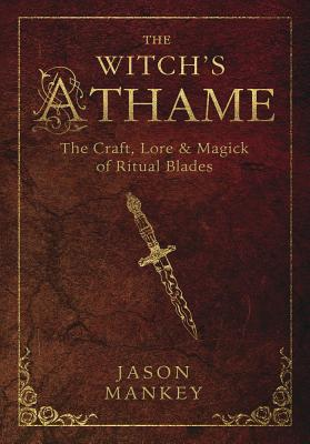 Witchs Athame: The Craft, Lore, and Magick of Ritual Blades - Mankey, Jason