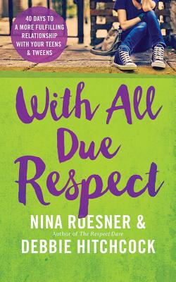 With All Due Respect: 40 Days to a More Fulfilling Relationship with Your Teens & Tweens - Hitchcock, Debbie